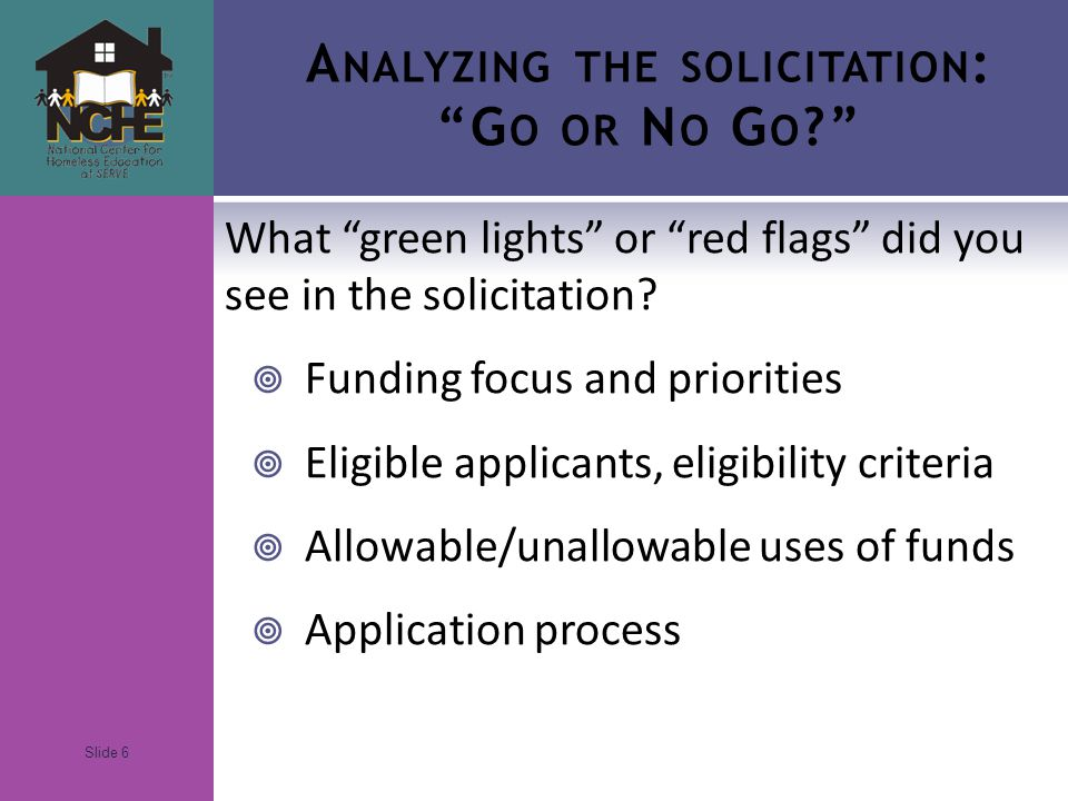 Slide 6 A NALYZING THE SOLICITATION : G O OR N O G O What green lights or red flags did you see in the solicitation.