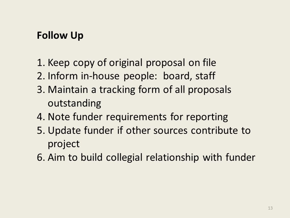 13 Follow Up 1.Keep copy of original proposal on file 2.Inform in-house people: board, staff 3.Maintain a tracking form of all proposals outstanding 4.Note funder requirements for reporting 5.Update funder if other sources contribute to project 6.Aim to build collegial relationship with funder