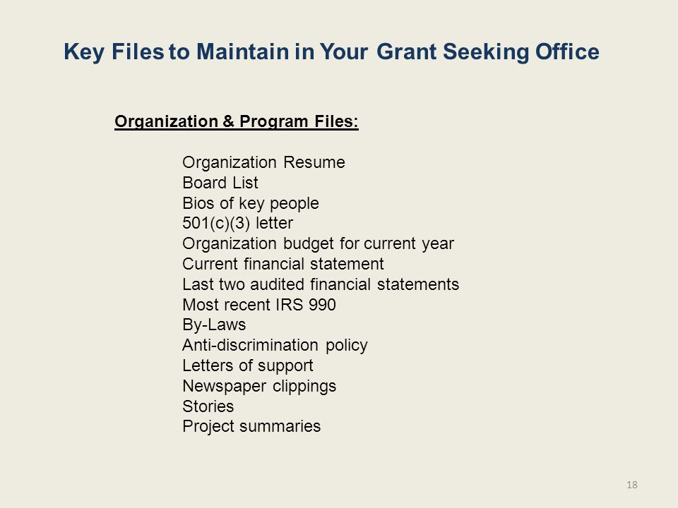 18 Key Files to Maintain in Your Grant Seeking Office Organization & Program Files: Organization Resume Board List Bios of key people 501(c)(3) letter Organization budget for current year Current financial statement Last two audited financial statements Most recent IRS 990 By-Laws Anti-discrimination policy Letters of support Newspaper clippings Stories Project summaries