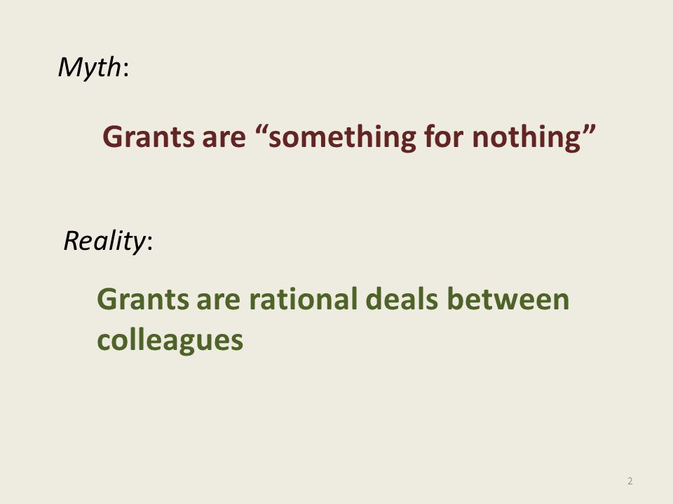 2 Myth: Reality: Grants are something for nothing Grants are rational deals between colleagues