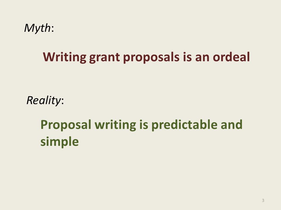 3 Myth: Reality: Writing grant proposals is an ordeal Proposal writing is predictable and simple