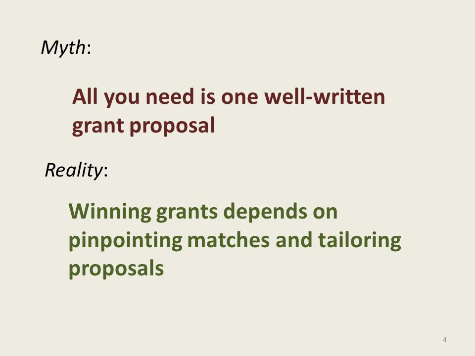 4 Myth: Reality: All you need is one well-written grant proposal Winning grants depends on pinpointing matches and tailoring proposals