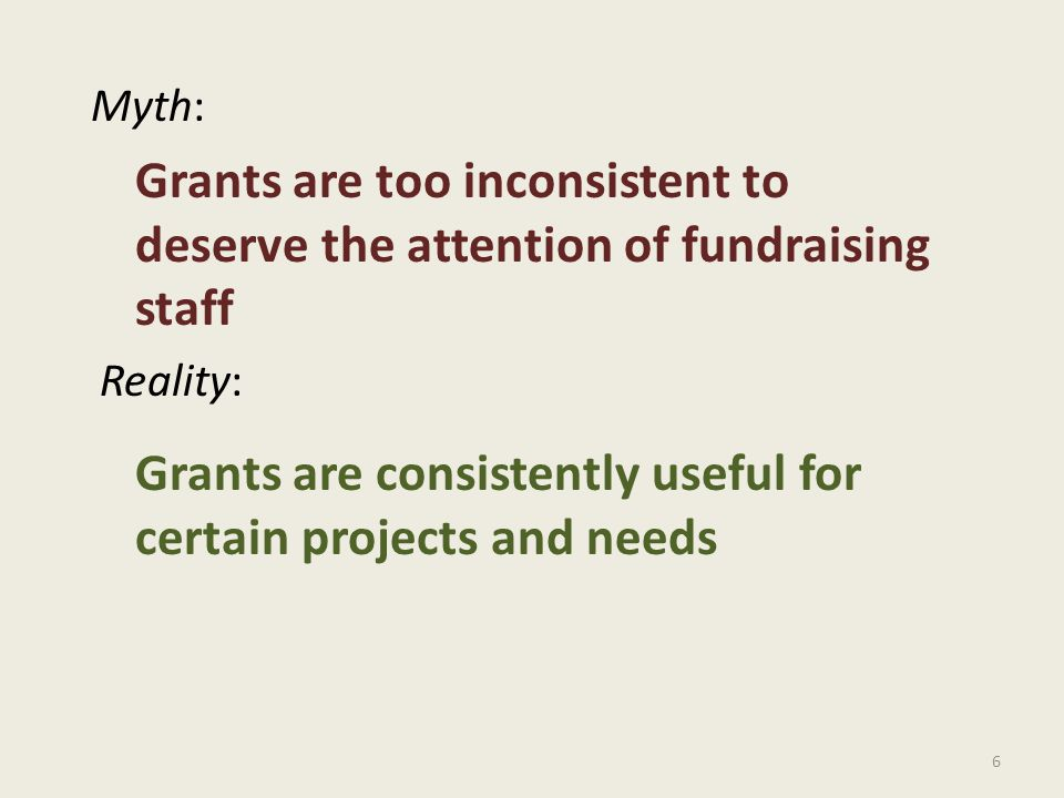 6 Myth: Reality: Grants are too inconsistent to deserve the attention of fundraising staff Grants are consistently useful for certain projects and needs