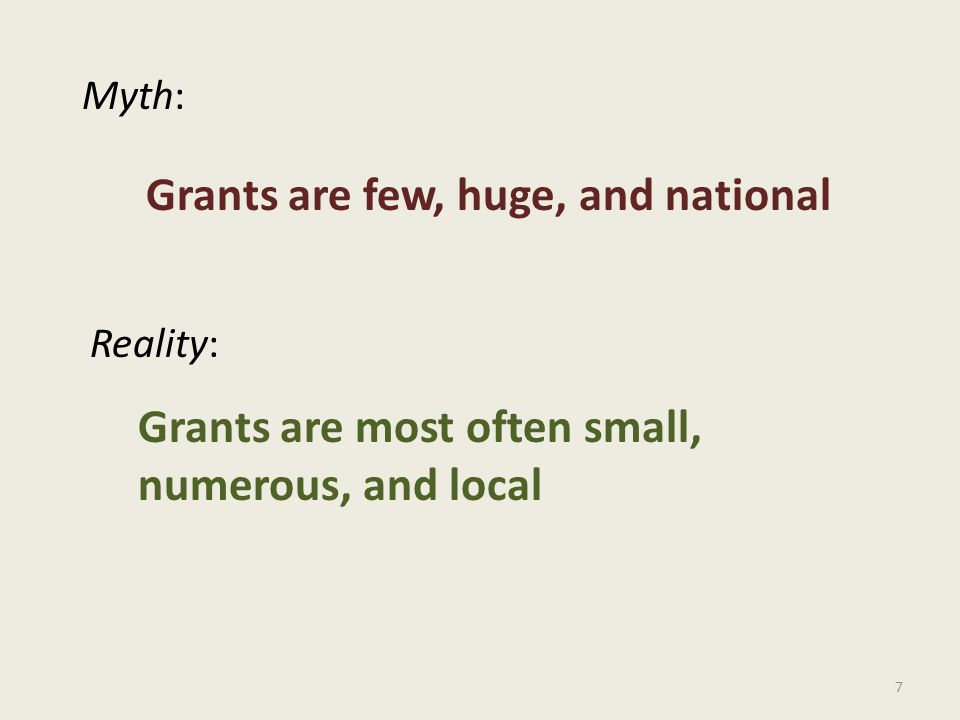 7 Myth: Reality: Grants are few, huge, and national Grants are most often small, numerous, and local
