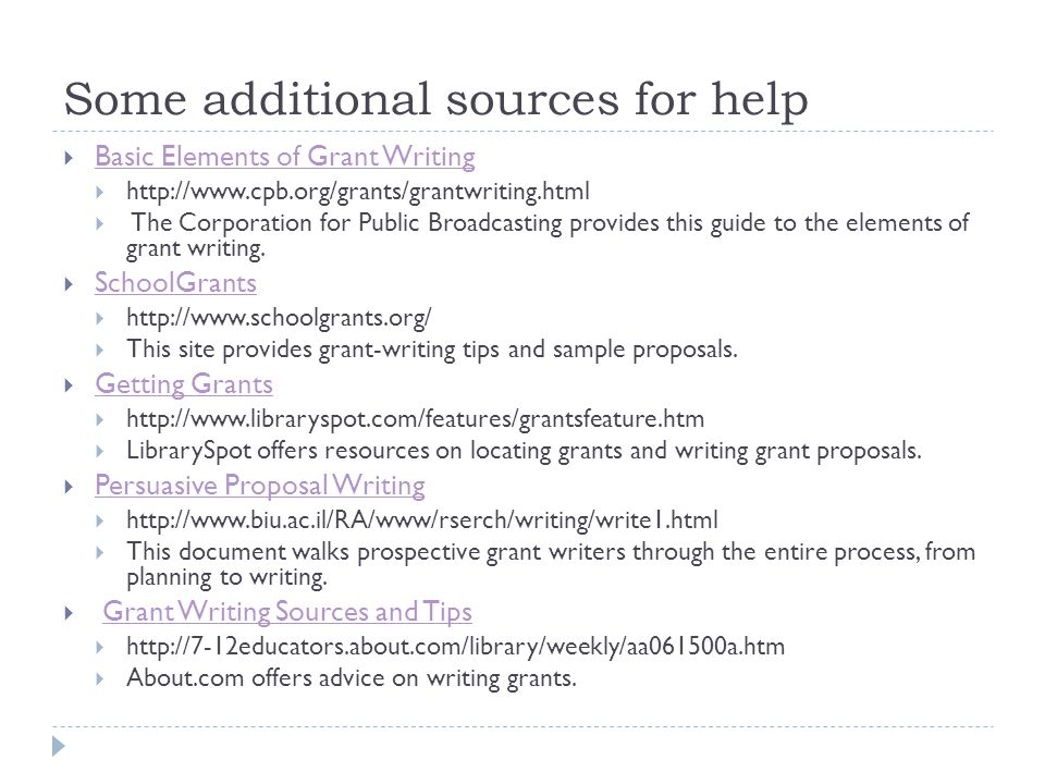 Some additional sources for help  Basic Elements of Grant Writing Basic Elements of Grant Writing  http://www.cpb.org/grants/grantwriting.html  The Corporation for Public Broadcasting provides this guide to the elements of grant writing.