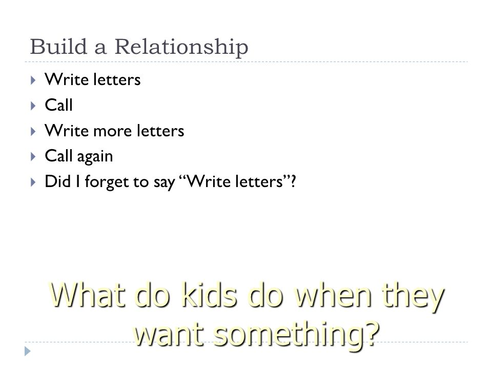 Build a Relationship  Write letters  Call  Write more letters  Call again  Did I forget to say Write letters .