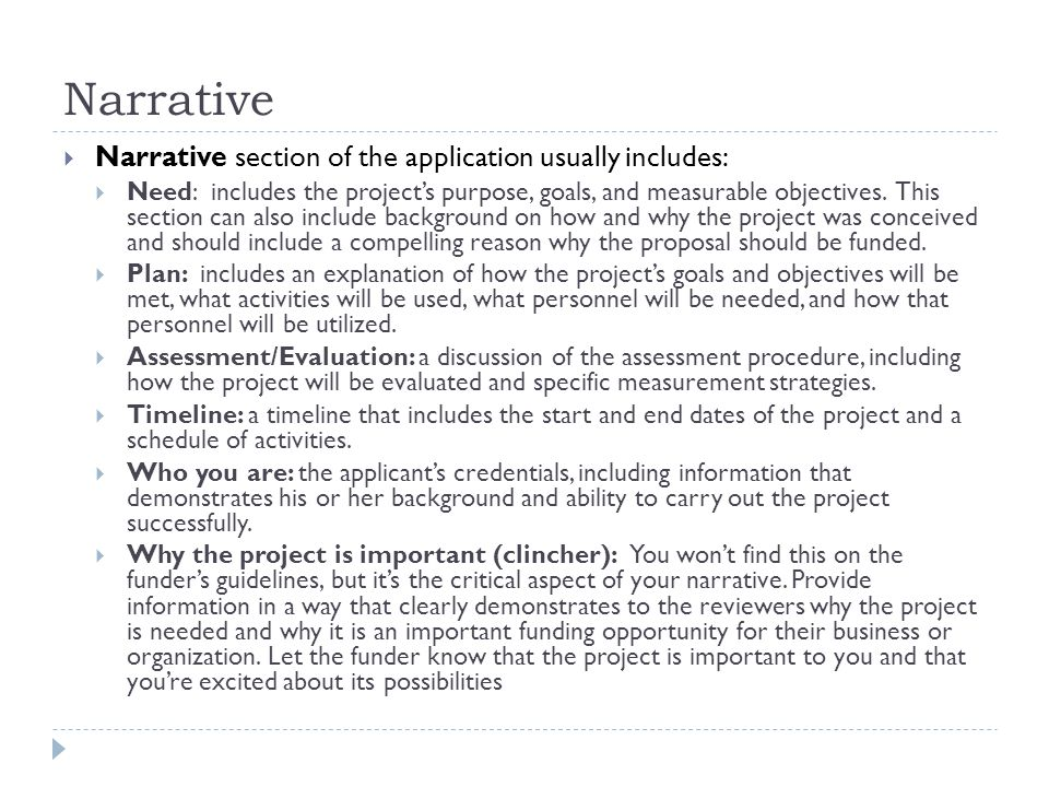Narrative  Narrative section of the application usually includes:  Need: includes the project's purpose, goals, and measurable objectives.