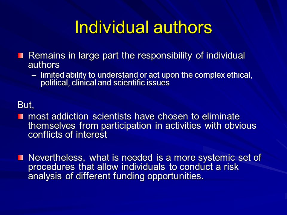 Individual authors Remains in large part the responsibility of individual authors –limited ability to understand or act upon the complex ethical, political, clinical and scientific issues But, most addiction scientists have chosen to eliminate themselves from participation in activities with obvious conflicts of interest Nevertheless, what is needed is a more systemic set of procedures that allow individuals to conduct a risk analysis of different funding opportunities.