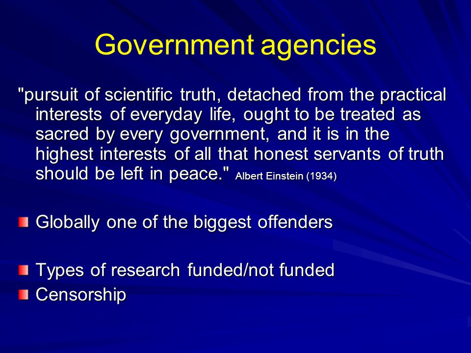 Government agencies pursuit of scientific truth, detached from the practical interests of everyday life, ought to be treated as sacred by every government, and it is in the highest interests of all that honest servants of truth should be left in peace. Albert Einstein (1934) Globally one of the biggest offenders Types of research funded/not funded Censorship