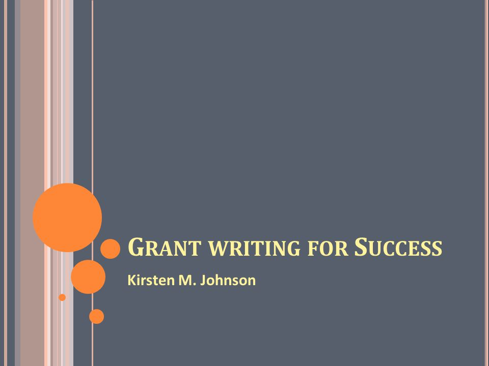 G RANT WRITING FOR S UCCESS Kirsten M. Johnson