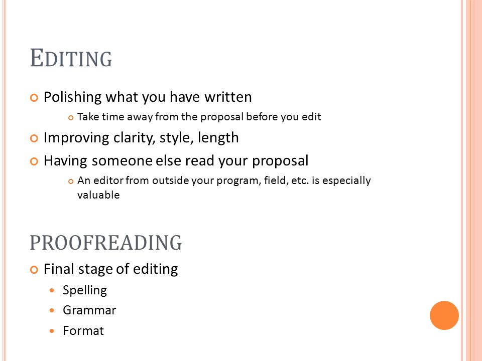E DITING Polishing what you have written Take time away from the proposal before you edit Improving clarity, style, length Having someone else read your proposal An editor from outside your program, field, etc.
