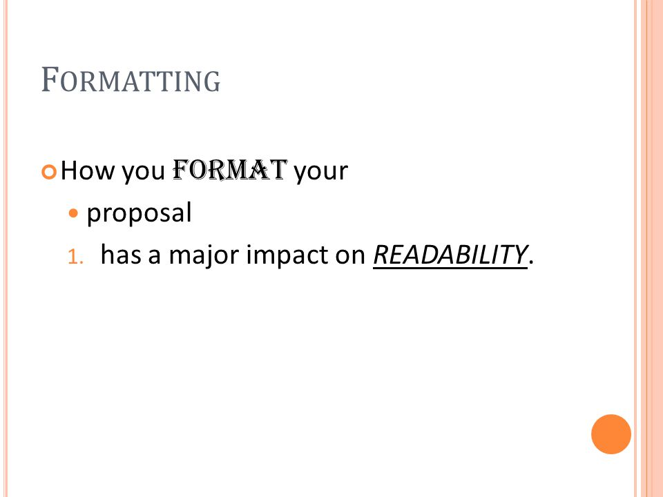 F ORMATTING How you format your proposal 1. has a major impact on READABILITY.