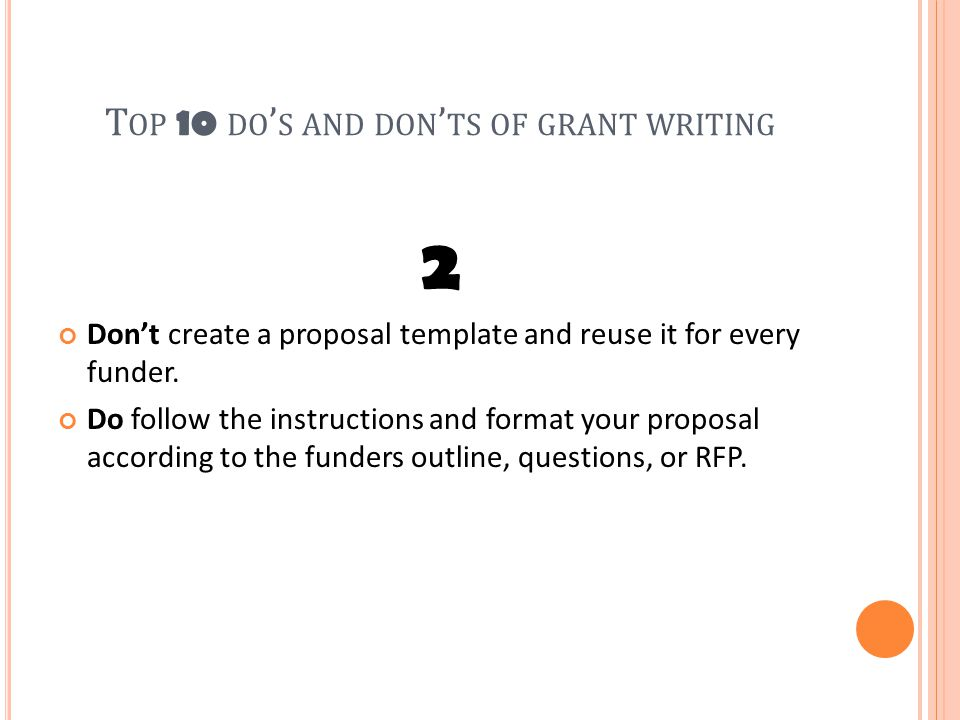 T OP 10 DO ' S AND DON ' TS OF GRANT WRITING 2 Don't create a proposal template and reuse it for every funder.