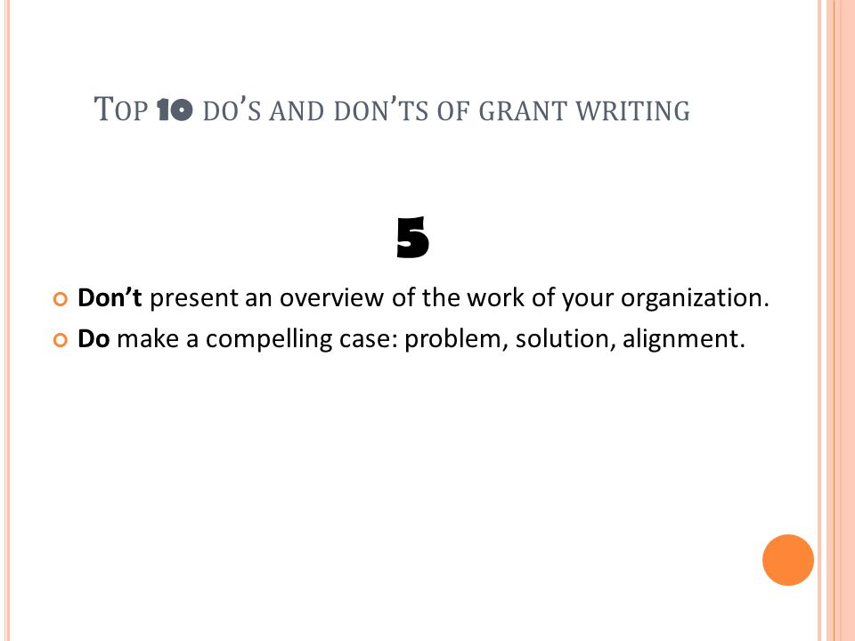 T OP 10 DO ' S AND DON ' TS OF GRANT WRITING 5 Don't present an overview of the work of your organization.