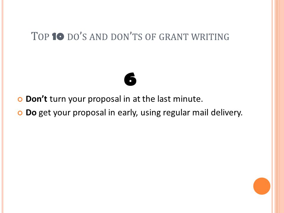 T OP 10 DO ' S AND DON ' TS OF GRANT WRITING 6 Don't turn your proposal in at the last minute.