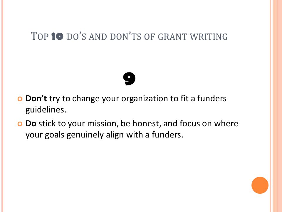 T OP 10 DO ' S AND DON ' TS OF GRANT WRITING 9 Don't try to change your organization to fit a funders guidelines.