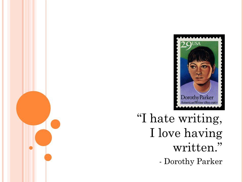 I hate writing, I love having written. - Dorothy Parker