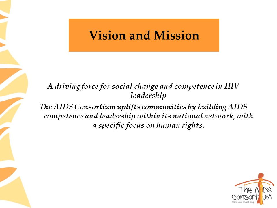 Vision and Mission A driving force for social change and competence in HIV leadership The AIDS Consortium uplifts communities by building AIDS competence and leadership within its national network, with a specific focus on human rights.