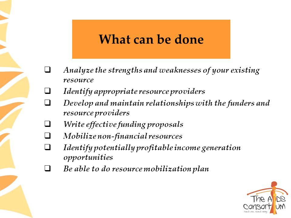 What can be done  Analyze the strengths and weaknesses of your existing resource  Identify appropriate resource providers  Develop and maintain relationships with the funders and resource providers  Write effective funding proposals  Mobilize non-financial resources  Identify potentially profitable income generation opportunities  Be able to do resource mobilization plan