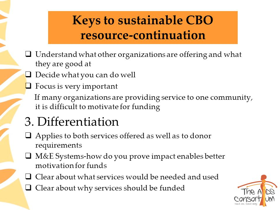 Keys to sustainable CBO resource-continuation  Understand what other organizations are offering and what they are good at  Decide what you can do well  Focus is very important If many organizations are providing service to one community, it is difficult to motivate for funding 3.