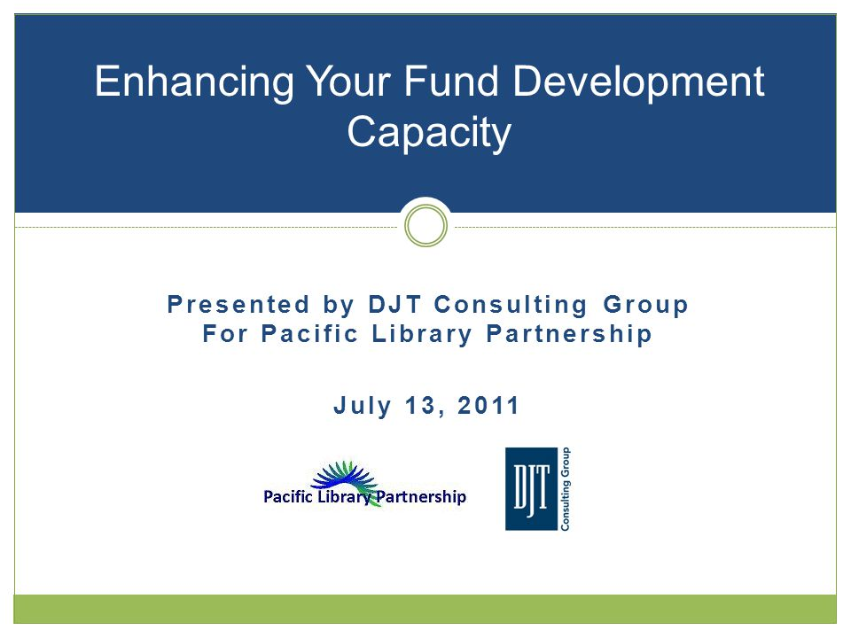 Presented by DJT Consulting Group For Pacific Library Partnership July 13, 2011 Enhancing Your Fund Development Capacity