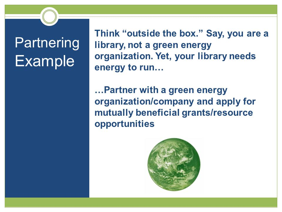 "Think ""outside the box."" Say, you are a library, not a green energy organization. Yet, your library needs energy to run… …Partner with a green energy"