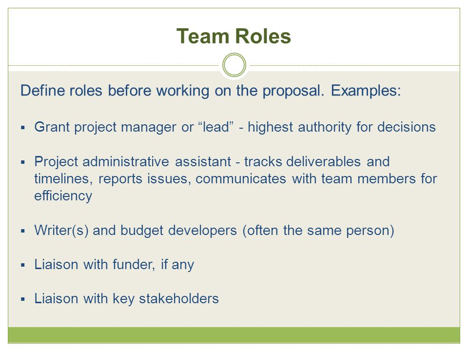 "Team Roles Define roles before working on the proposal. Examples:  Grant project manager or ""lead"" - highest authority for decisions  Project admini"