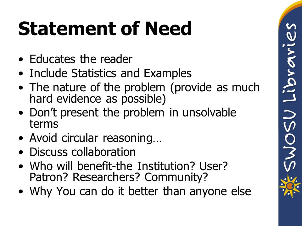 Statement of Need Educates the reader Include Statistics and Examples The nature of the problem (provide as much hard evidence as possible) Don't present the problem in unsolvable terms Avoid circular reasoning… Discuss collaboration Who will benefit-the Institution.