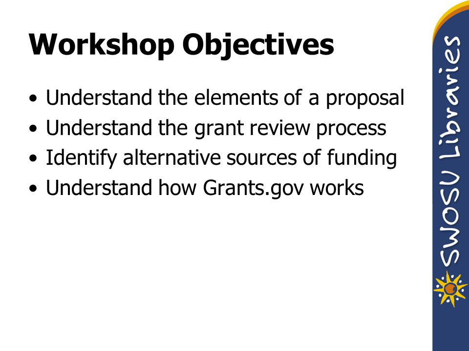 Workshop Objectives Understand the elements of a proposal Understand the grant review process Identify alternative sources of funding Understand how Grants.gov works