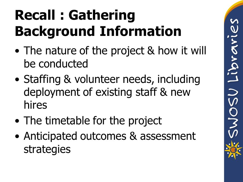 Recall : Gathering Background Information The nature of the project & how it will be conducted Staffing & volunteer needs, including deployment of existing staff & new hires The timetable for the project Anticipated outcomes & assessment strategies