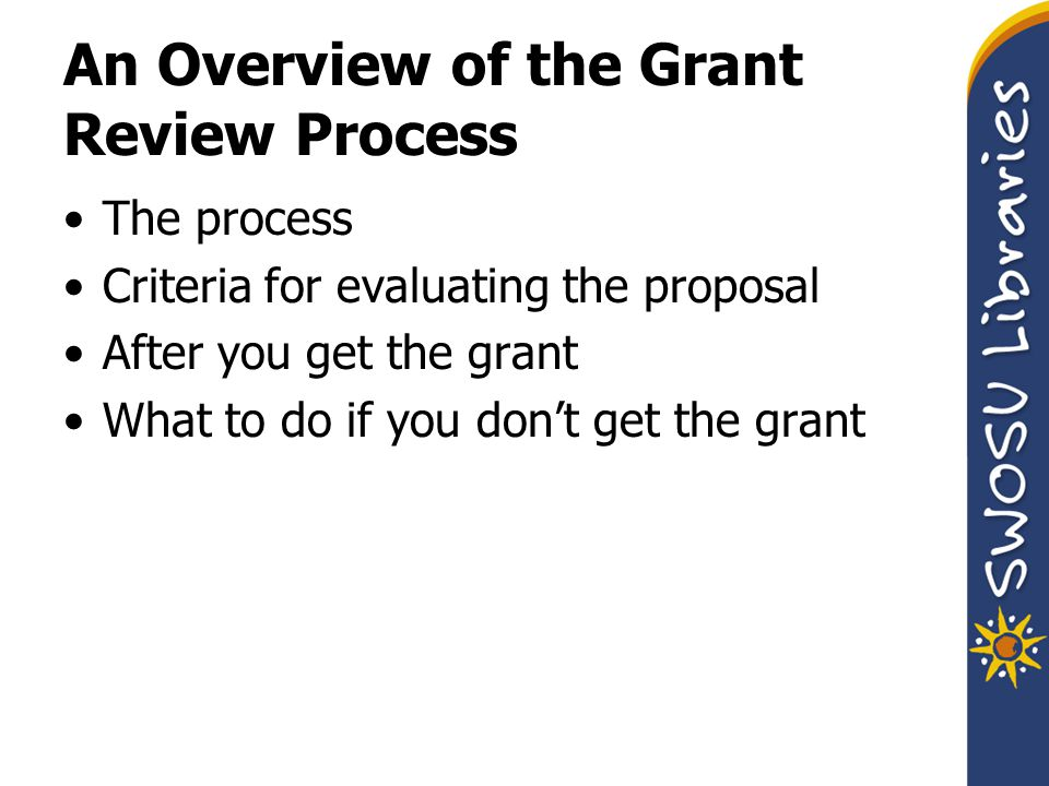 An Overview of the Grant Review Process The process Criteria for evaluating the proposal After you get the grant What to do if you don't get the grant