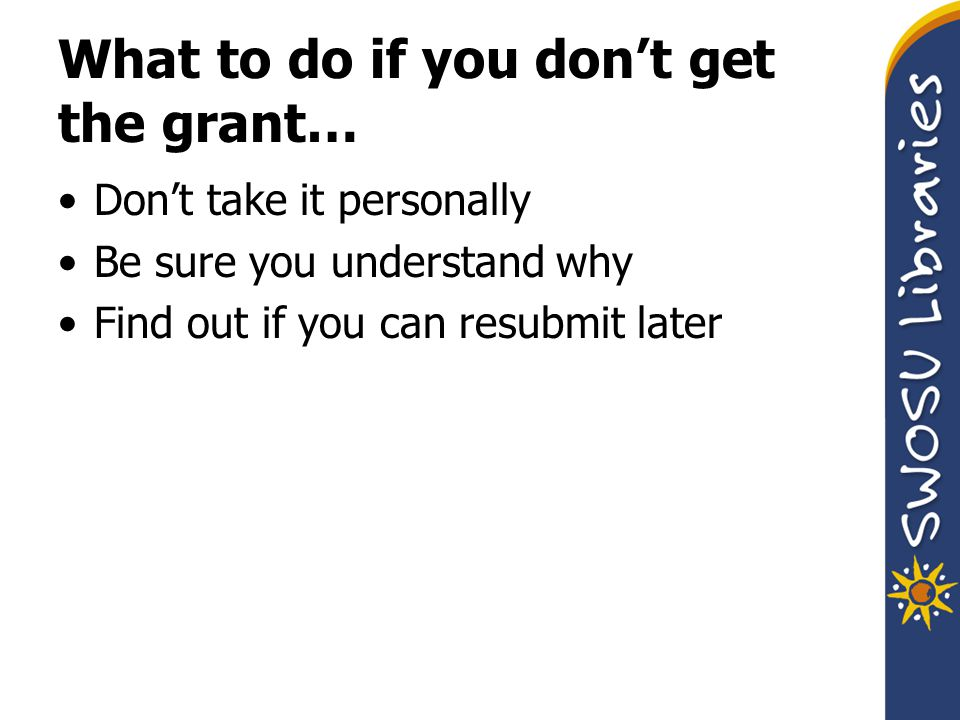 What to do if you don't get the grant… Don't take it personally Be sure you understand why Find out if you can resubmit later
