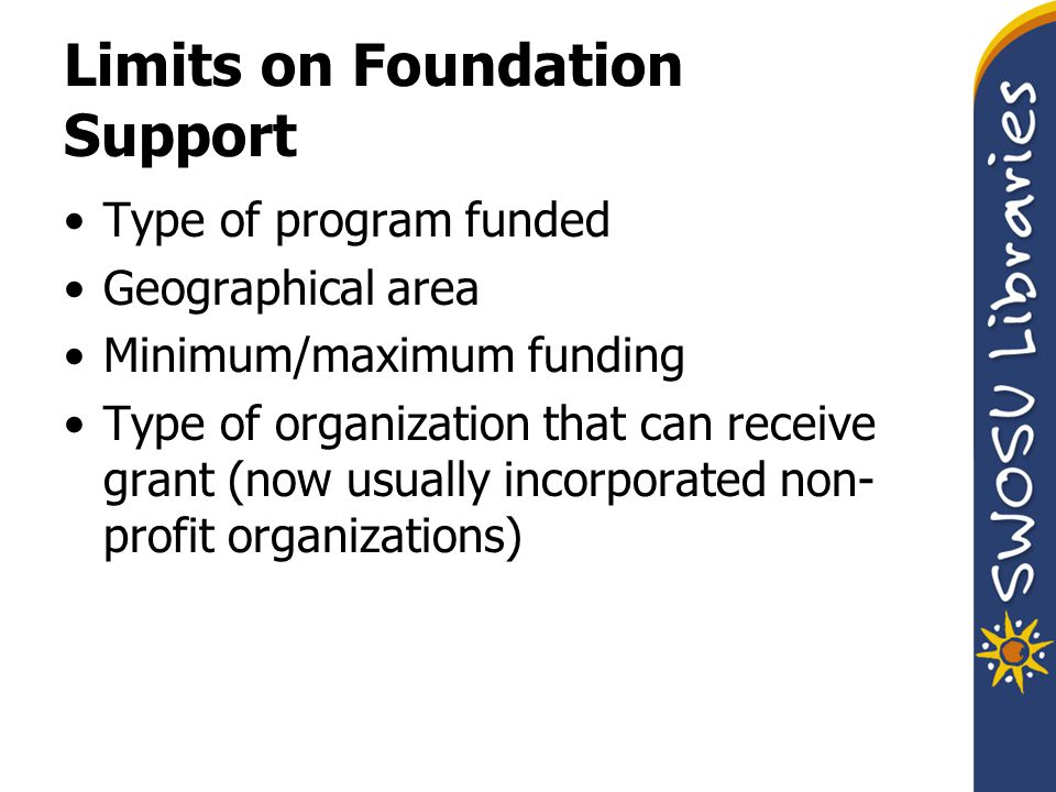 Limits on Foundation Support Type of program funded Geographical area Minimum/maximum funding Type of organization that can receive grant (now usually incorporated non- profit organizations)