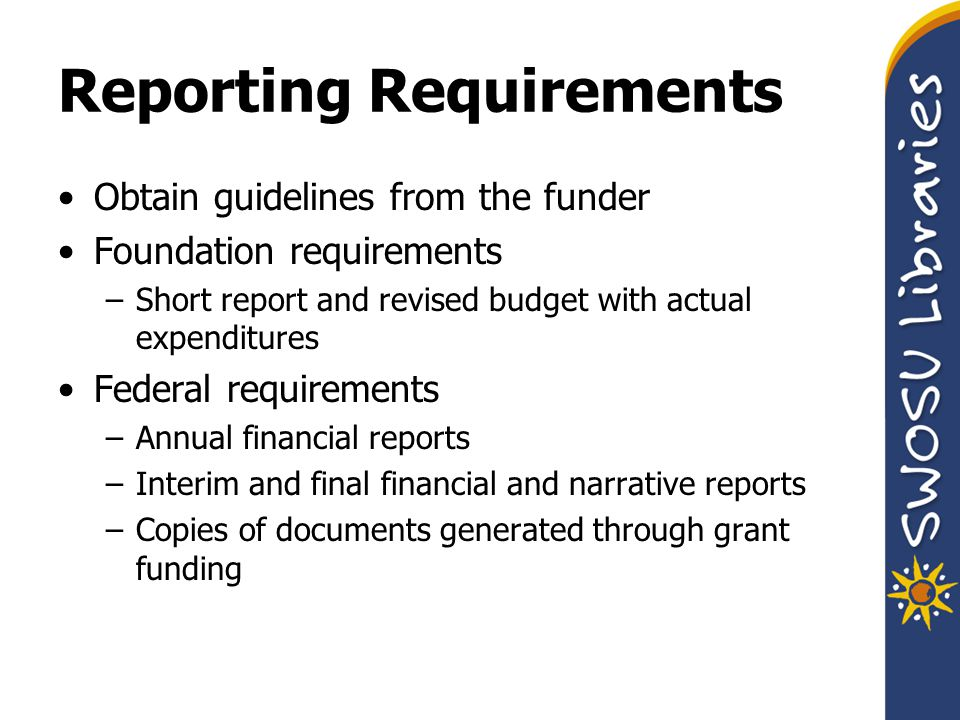 Reporting Requirements Obtain guidelines from the funder Foundation requirements –Short report and revised budget with actual expenditures Federal requirements –Annual financial reports –Interim and final financial and narrative reports –Copies of documents generated through grant funding