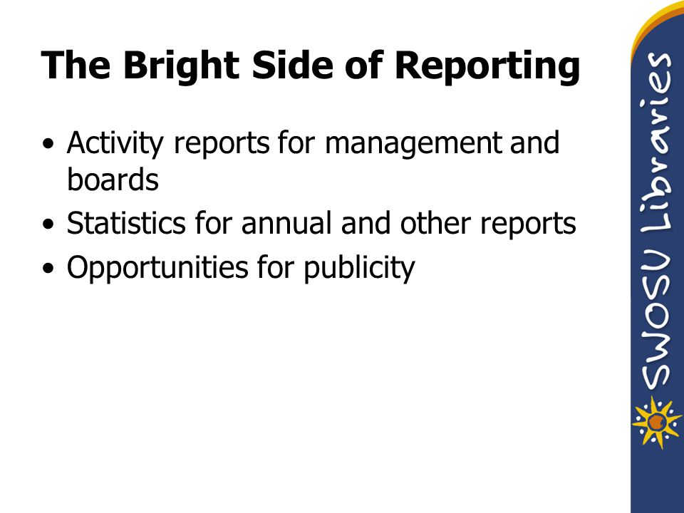 The Bright Side of Reporting Activity reports for management and boards Statistics for annual and other reports Opportunities for publicity