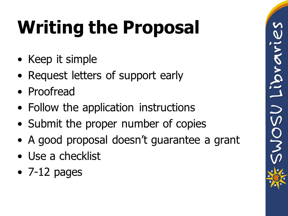 Writing the Proposal Keep it simple Request letters of support early Proofread Follow the application instructions Submit the proper number of copies A good proposal doesn't guarantee a grant Use a checklist 7-12 pages