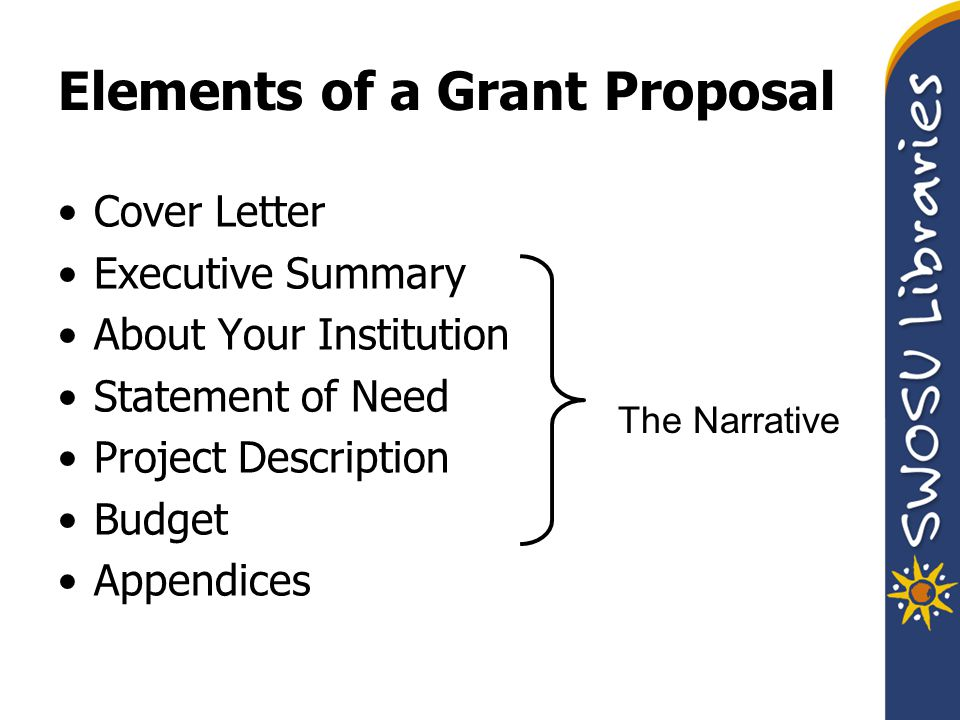 Elements of a Grant Proposal Cover Letter Executive Summary About Your Institution Statement of Need Project Description Budget Appendices The Narrative