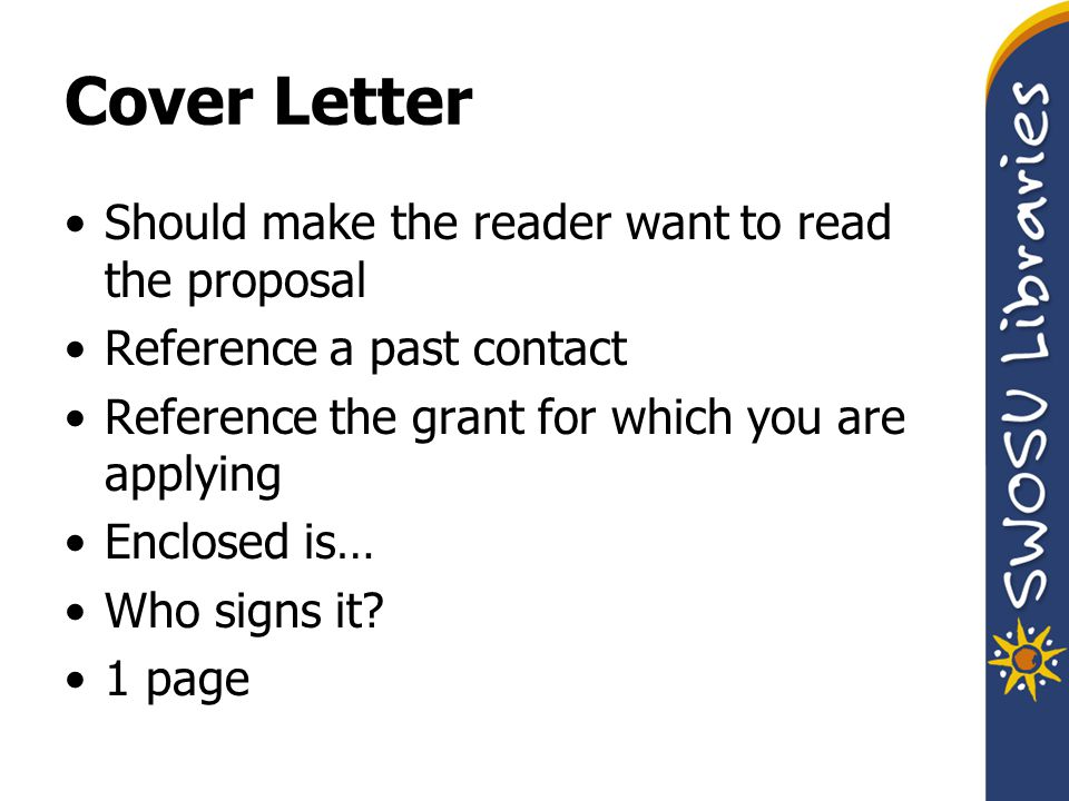 Cover Letter Should make the reader want to read the proposal Reference a past contact Reference the grant for which you are applying Enclosed is… Who signs it.