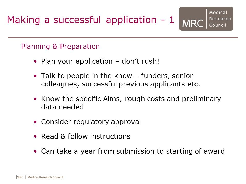 Making a successful application - 1 Planning & Preparation Plan your application – don't rush! Talk to people in the know – funders, senior colleagues
