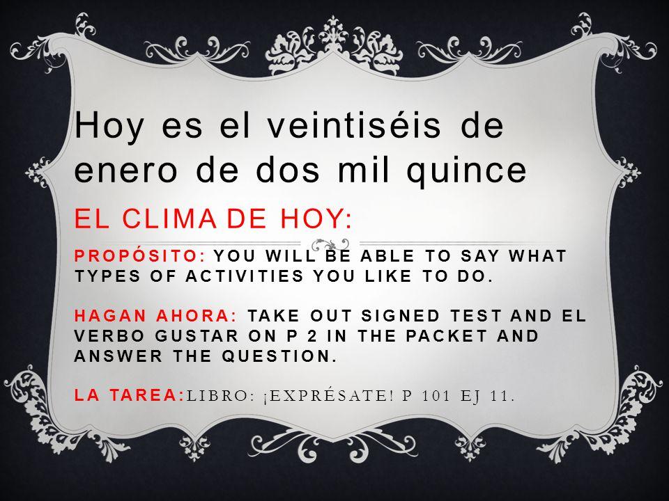 Hoy es el veintiséis de enero de dos mil quince EL CLIMA DE HOY: PROPÓSITO: YOU WILL BE ABLE TO SAY WHAT TYPES OF ACTIVITIES YOU LIKE TO DO. HAGAN AHO