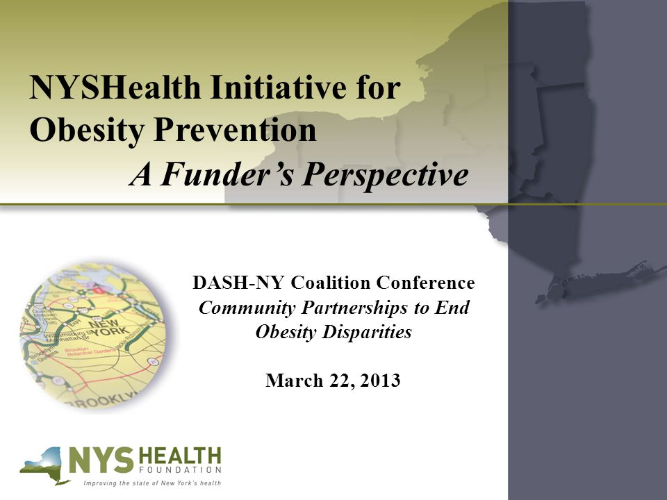 NYSHealth Initiative for Obesity Prevention A Funder's Perspective DASH-NY Coalition Conference Community Partnerships to End Obesity Disparities March 22, 2013
