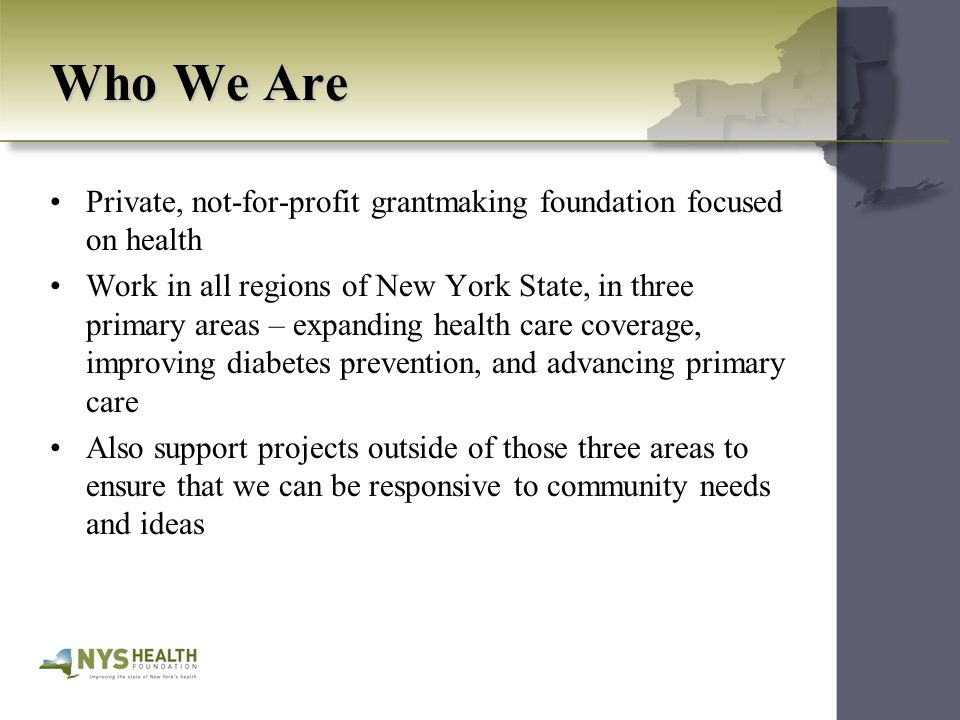 Who We Are Private, not-for-profit grantmaking foundation focused on health Work in all regions of New York State, in three primary areas – expanding health care coverage, improving diabetes prevention, and advancing primary care Also support projects outside of those three areas to ensure that we can be responsive to community needs and ideas