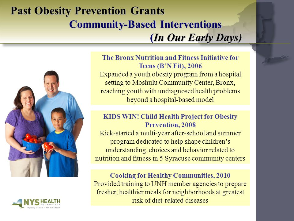 Past Obesity Prevention Grants Community-Based Interventions (In Our Early Days) The Bronx Nutrition and Fitness Initiative for Teens (B'N Fit), 2006 Expanded a youth obesity program from a hospital setting to Moshulu Community Center, Bronx, reaching youth with undiagnosed health problems beyond a hospital-based model Cooking for Healthy Communities, 2010 Provided training to UNH member agencies to prepare fresher, healthier meals for neighborhoods at greatest risk of diet-related diseases KIDS WIN.