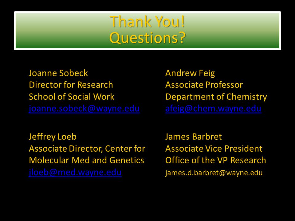 Joanne SobeckAndrew Feig Director for ResearchAssociate Professor School of Social WorkDepartment of Chemistry joanne.sobeck@wayne.eduafeig@chem.wayne.edu joanne.sobeck@wayne.eduafeig@chem.wayne.edu Jeffrey LoebJames Barbret Associate Director, Center forAssociate Vice President Molecular Med and GeneticsOffice of the VP Research jloeb@med.wayne.edu james.d.barbret@wayne.edu jloeb@med.wayne.edu Thank You.