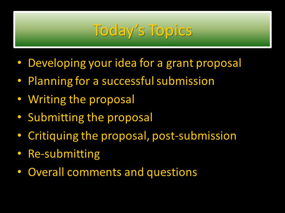 Developing your idea for a grant proposal Planning for a successful submission Writing the proposal Submitting the proposal Critiquing the proposal, post-submission Re-submitting Overall comments and questions Today's Topics
