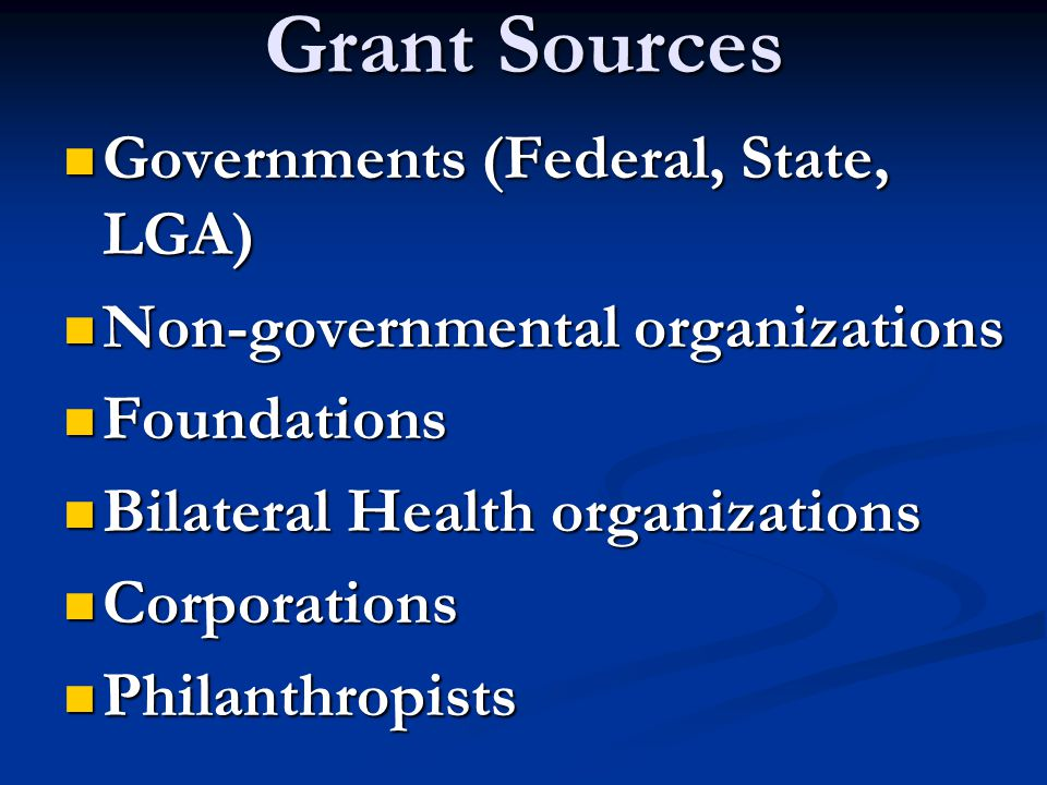Grant Sources Governments (Federal, State, LGA) Governments (Federal, State, LGA) Non-governmental organizations Non-governmental organizations Foundations Foundations Bilateral Health organizations Bilateral Health organizations Corporations Corporations Philanthropists Philanthropists