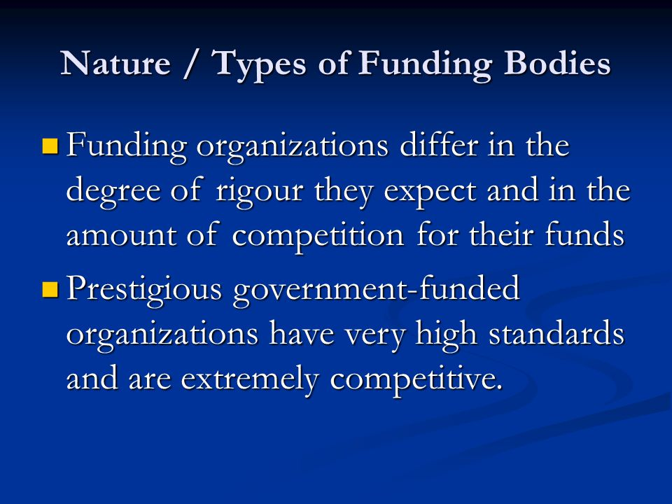 Nature / Types of Funding Bodies Funding organizations differ in the degree of rigour they expect and in the amount of competition for their funds Funding organizations differ in the degree of rigour they expect and in the amount of competition for their funds Prestigious government-funded organizations have very high standards and are extremely competitive.