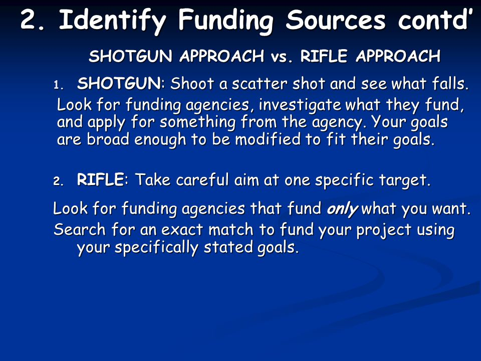 2. Identify Funding Sources contd' SHOTGUN APPROACH vs.