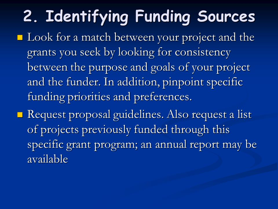 2. Identifying Funding Sources Look for a match between your project and the grants you seek by looking for consistency between the purpose and goals