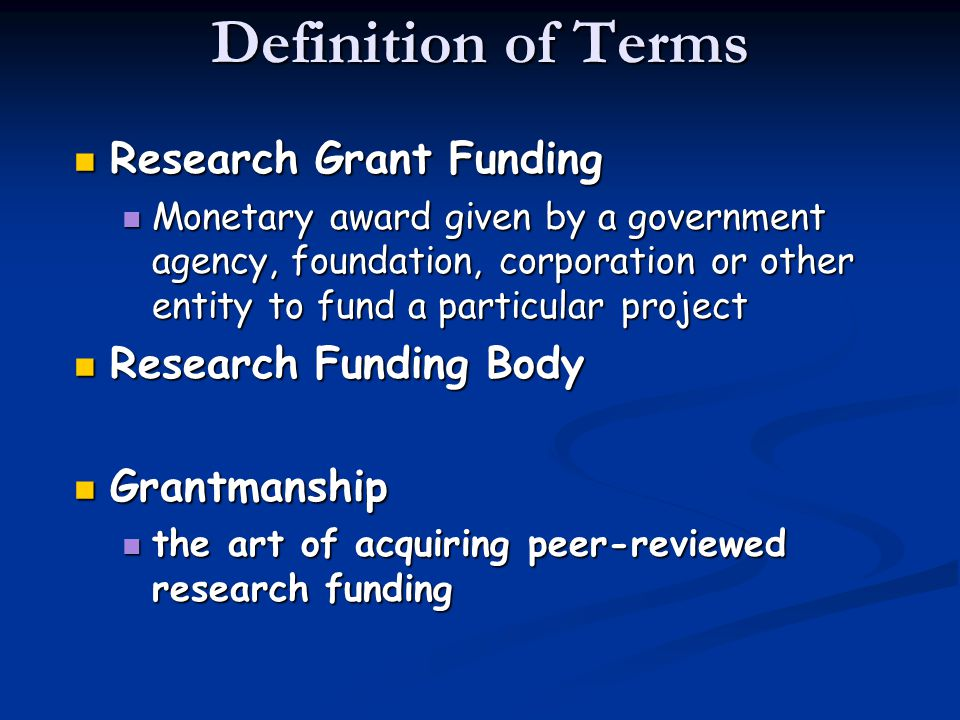 Definition of Terms Research Grant Funding Research Grant Funding Monetary award given by a government agency, foundation, corporation or other entity to fund a particular project Monetary award given by a government agency, foundation, corporation or other entity to fund a particular project Research Funding Body Research Funding Body Grantmanship Grantmanship the art of acquiring peer-reviewed research funding the art of acquiring peer-reviewed research funding